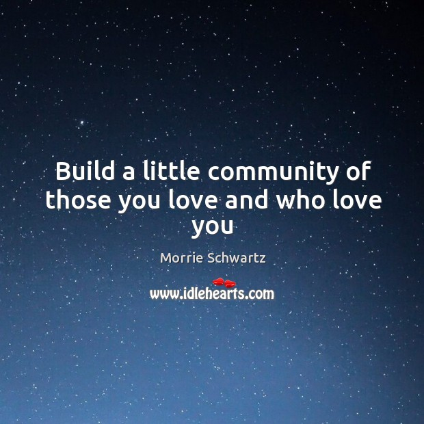 Build a little community of those you love and who love you Morrie Schwartz Picture Quote