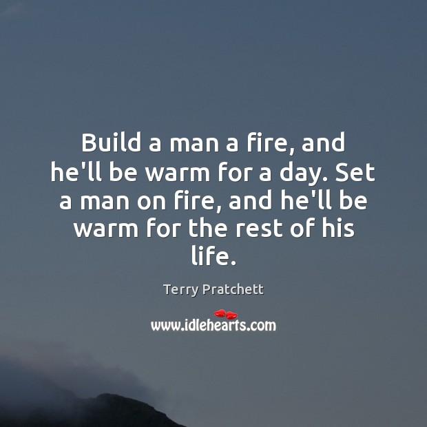 Build a man a fire, and he'll be warm for a day. Image
