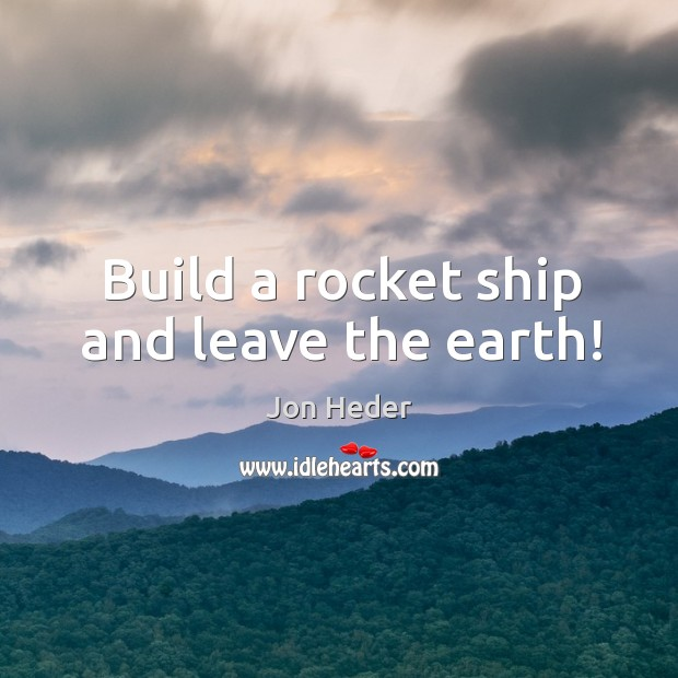 Build a rocket ship and leave the earth! Jon Heder Picture Quote
