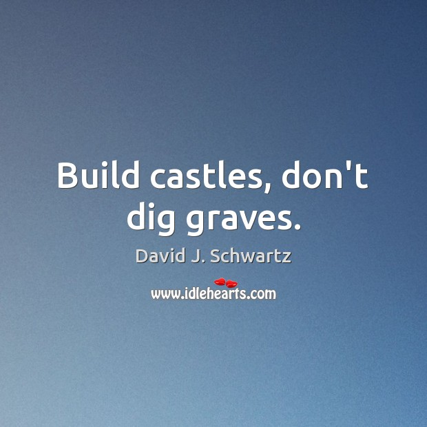 Build castles, don't dig graves. David J. Schwartz Picture Quote