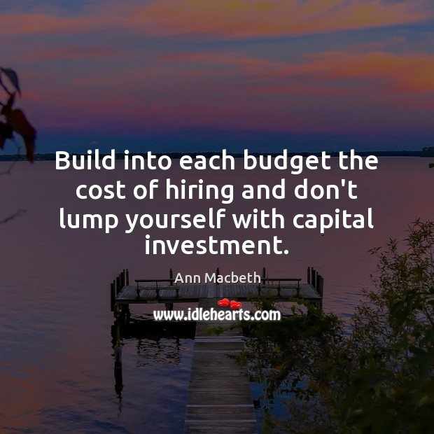 Image, Build into each budget the cost of hiring and don't lump yourself with capital investment.