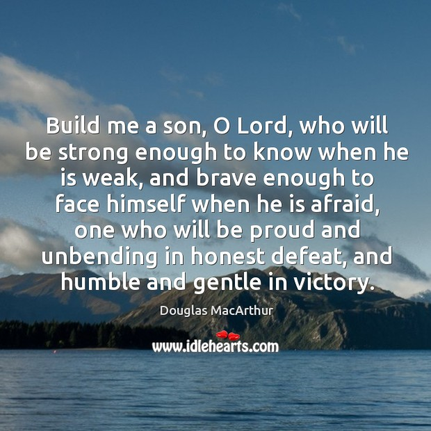 Build me a son, o lord, who will be strong enough to know when he is weak Image