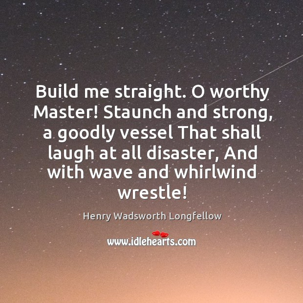 Image, Build me straight. O worthy Master! Staunch and strong, a goodly vessel