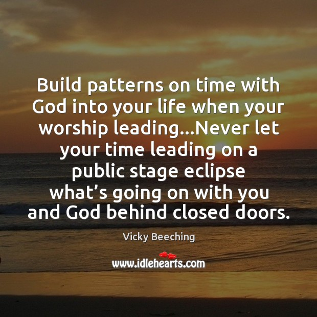 Build patterns on time with God into your life when your worship Vicky Beeching Picture Quote