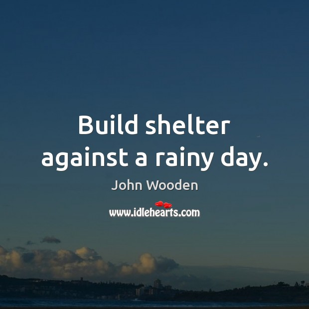 Build shelter against a rainy day. John Wooden Picture Quote