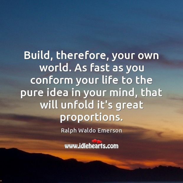 Image, Build, therefore, your own world. As fast as you conform your life