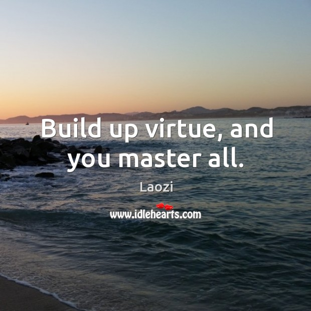 Image, Build up virtue, and you master all.