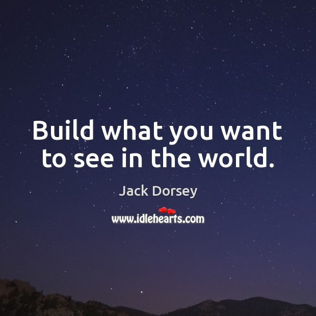 Image, Build what you want to see in the world.
