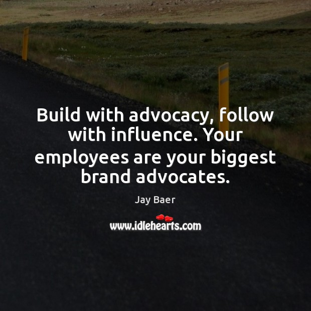Build with advocacy, follow with influence. Your employees are your biggest brand Image
