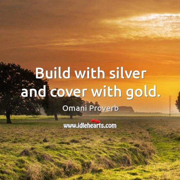 Build with silver and cover with gold. Omani Proverbs Image