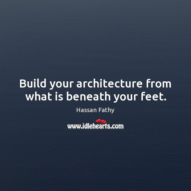 Build your architecture from what is beneath your feet. Image