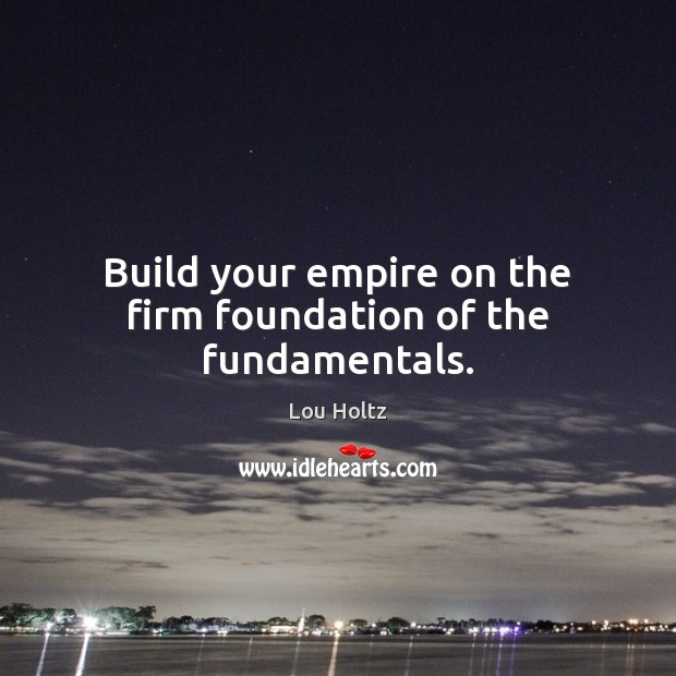 Build your empire on the firm foundation of the fundamentals. Lou Holtz Picture Quote