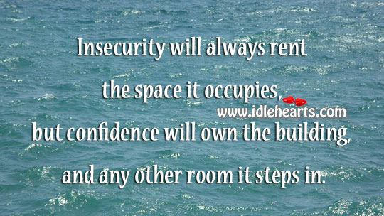Insecurity will always rent the space it occupies. Image