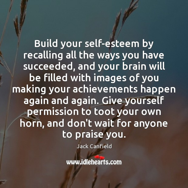 Build your self-esteem by recalling all the ways you have succeeded, and Jack Canfield Picture Quote