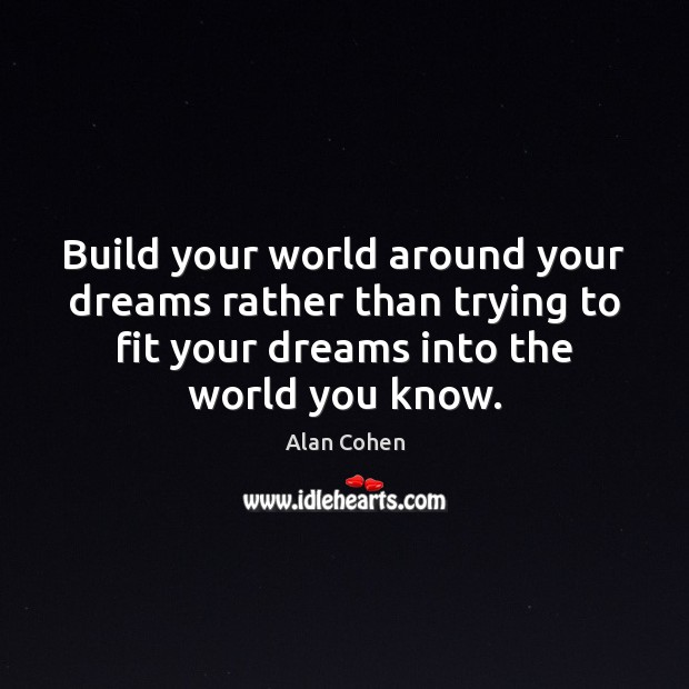 Build your world around your dreams rather than trying to fit your Alan Cohen Picture Quote