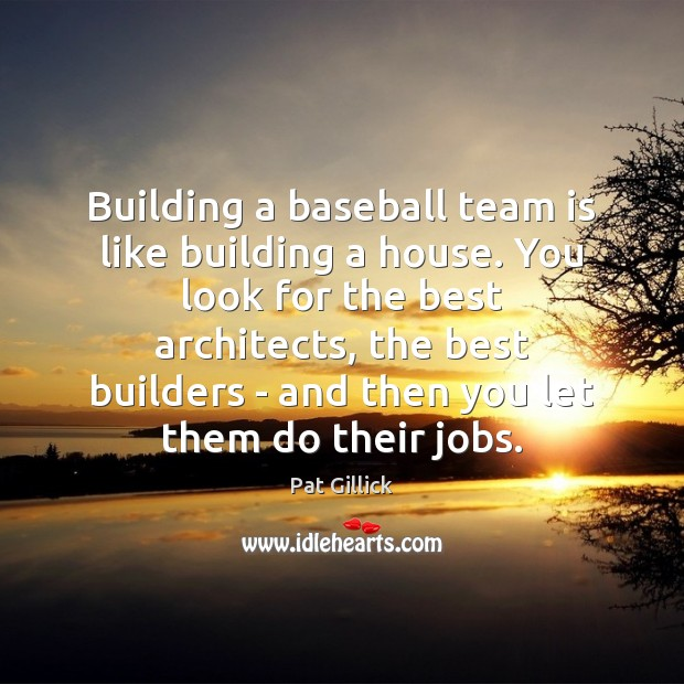 Image, Building a baseball team is like building a house. You look for