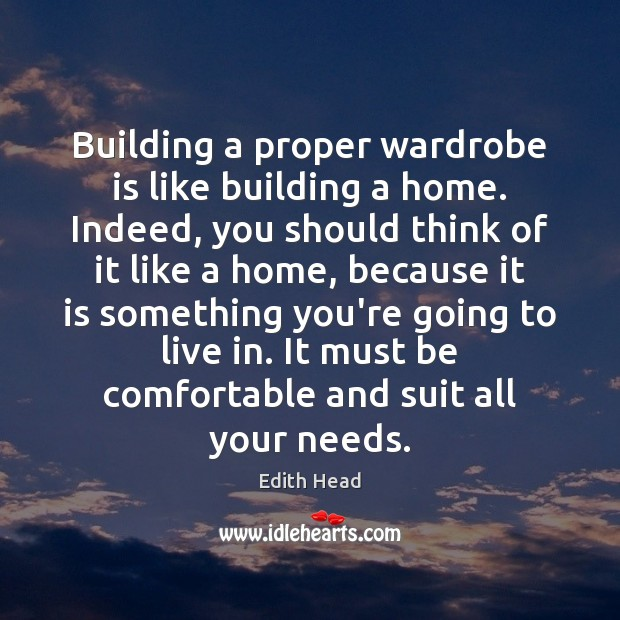 Building a proper wardrobe is like building a home. Indeed, you should Edith Head Picture Quote