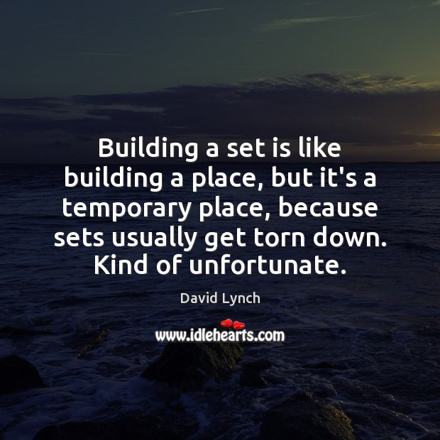 Image, Building a set is like building a place, but it's a temporary