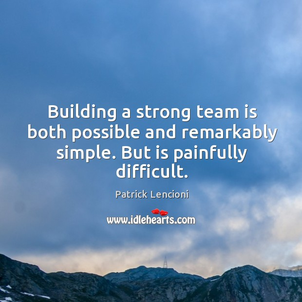 Building a strong team is both possible and remarkably simple. But is painfully difficult. Patrick Lencioni Picture Quote
