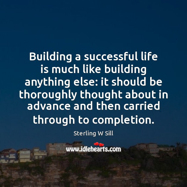 Building a successful life is much like building anything else: it should Sterling W Sill Picture Quote