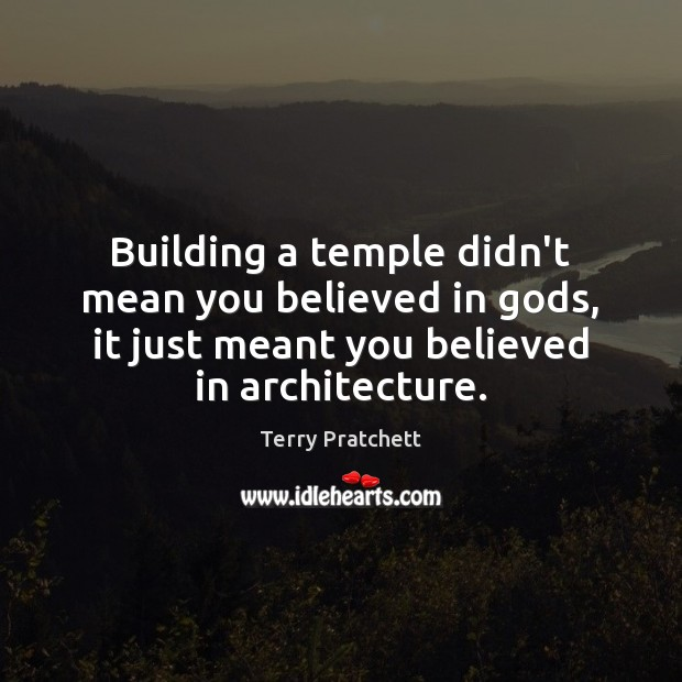 Building a temple didn't mean you believed in Gods, it just meant Terry Pratchett Picture Quote