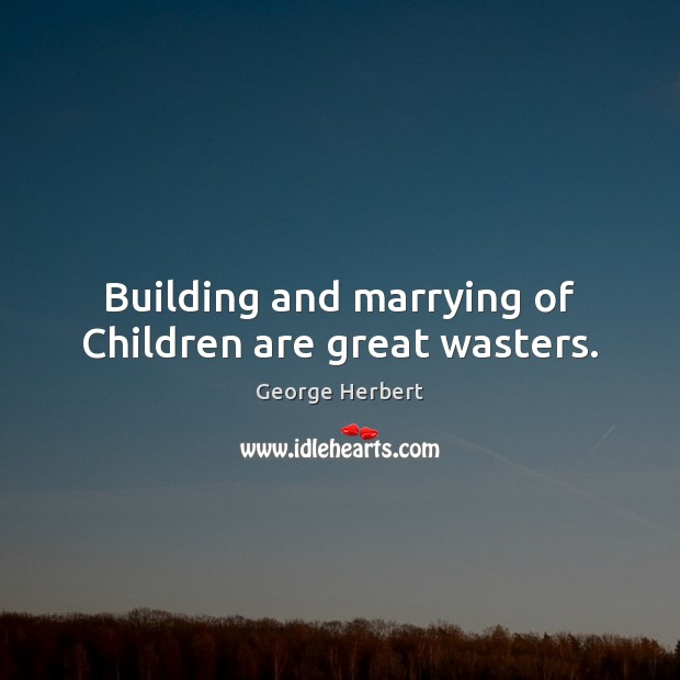 Building and marrying of Children are great wasters. George Herbert Picture Quote