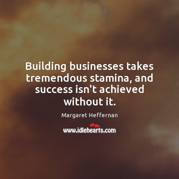 Building businesses takes tremendous stamina, and success isn't achieved without it. Margaret Heffernan Picture Quote
