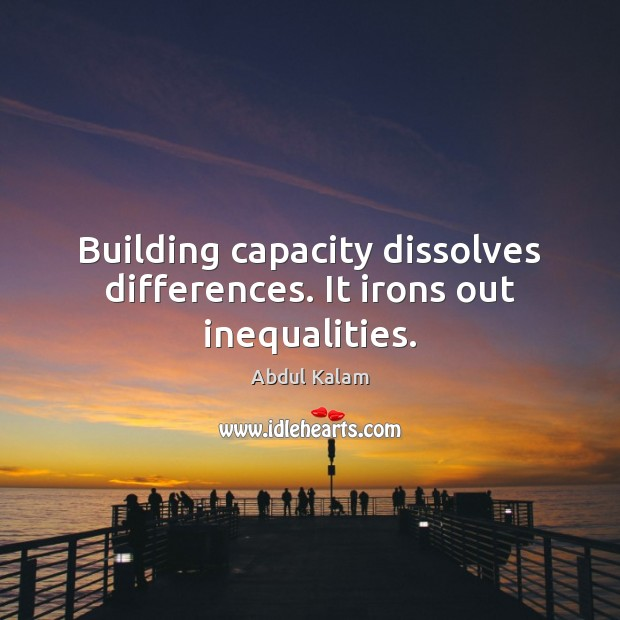 Image, Building capacity dissolves differences. It irons out inequalities.