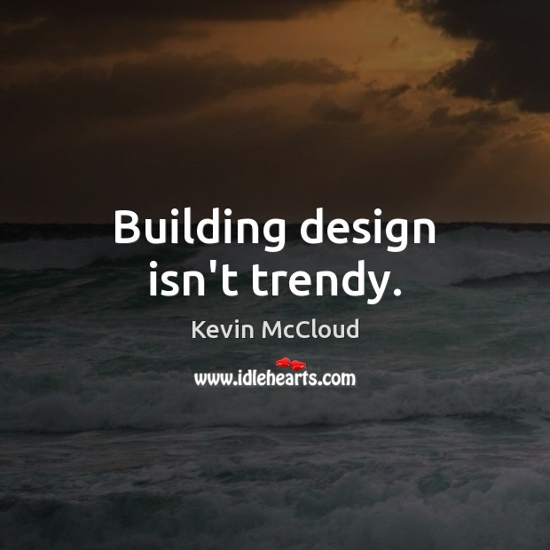 Building design isn't trendy. Kevin McCloud Picture Quote