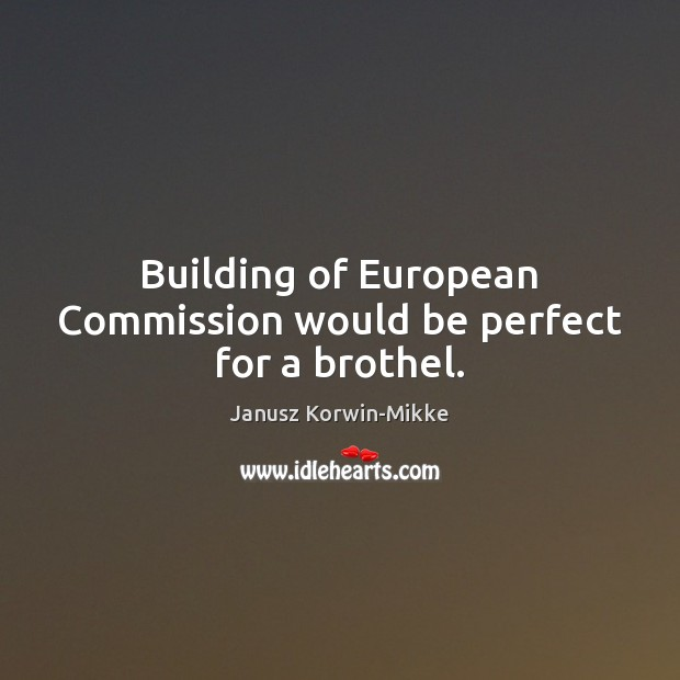 Building of European Commission would be perfect for a brothel. Janusz Korwin-Mikke Picture Quote