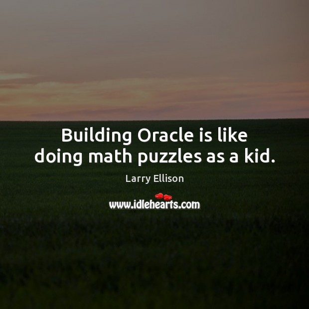 Building Oracle is like doing math puzzles as a kid. Larry Ellison Picture Quote