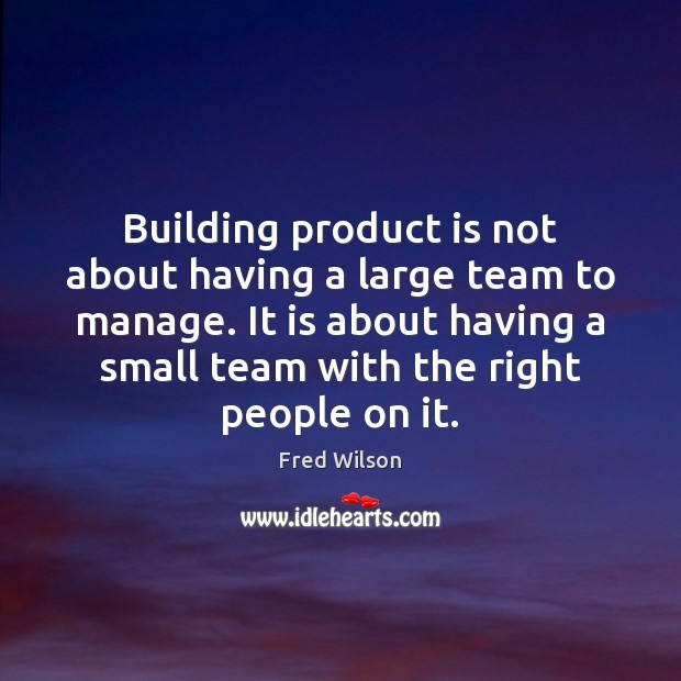 Building product is not about having a large team to manage. It Fred Wilson Picture Quote