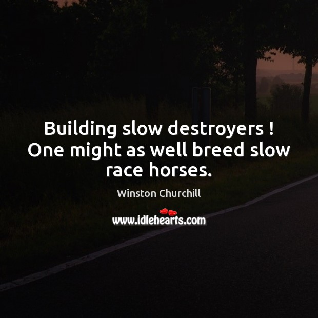 Image, Building slow destroyers ! One might as well breed slow race horses.