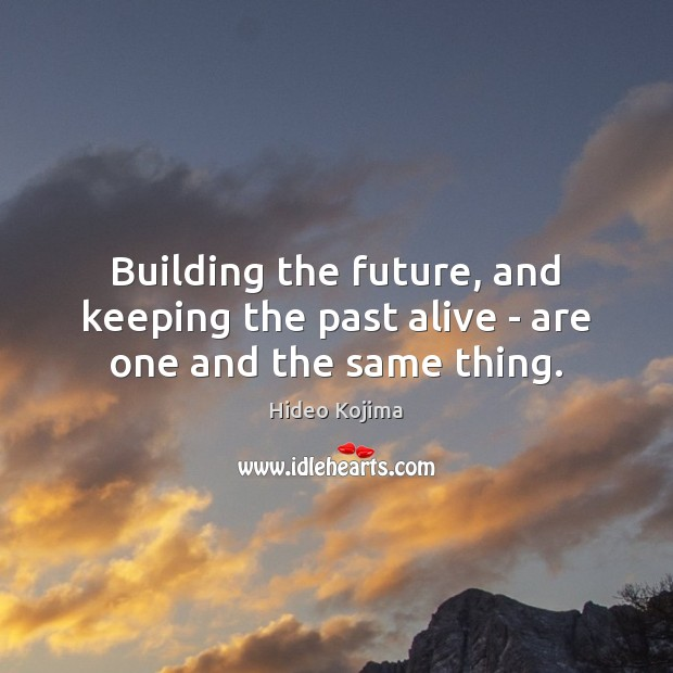 Building the future, and keeping the past alive – are one and the same thing. Hideo Kojima Picture Quote