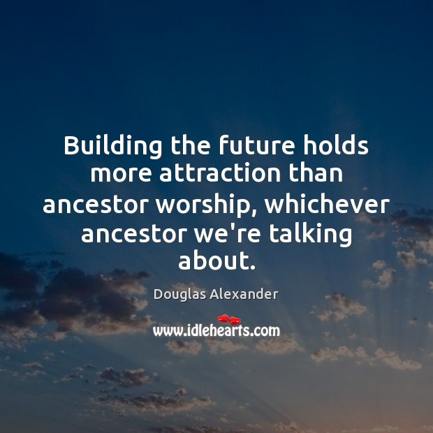 Image, Building the future holds more attraction than ancestor worship, whichever ancestor we're