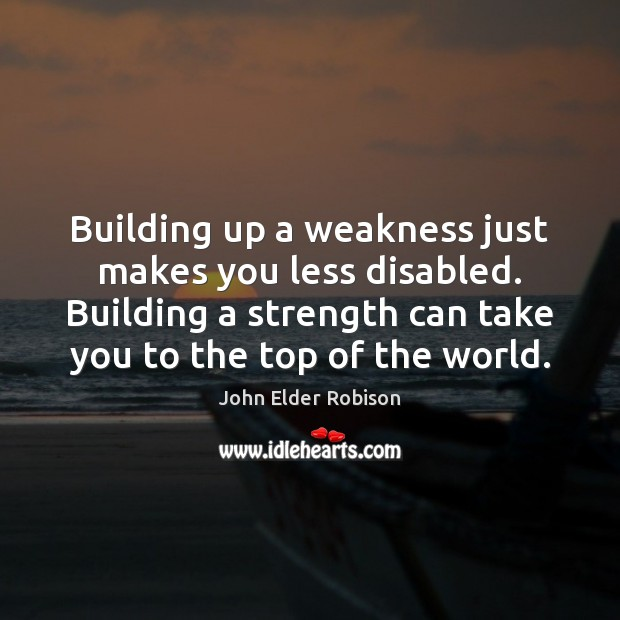 Building up a weakness just makes you less disabled. Building a strength Image