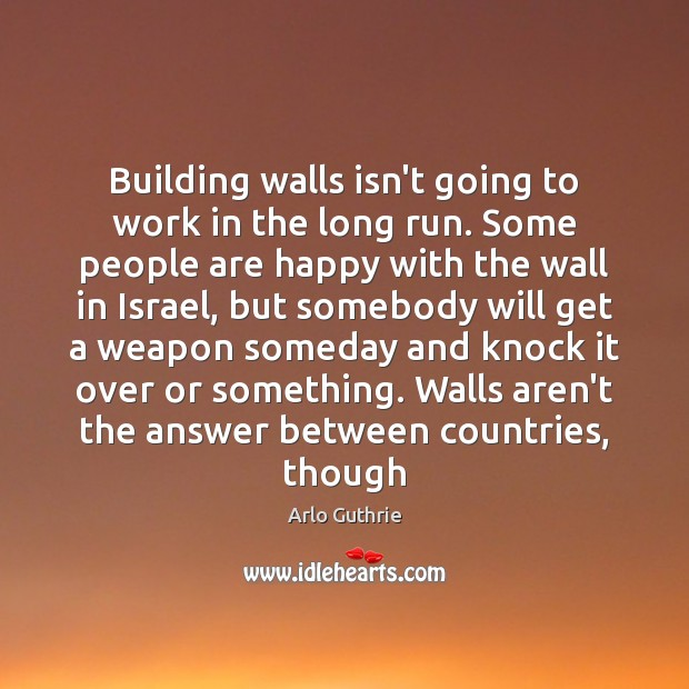 Building walls isn't going to work in the long run. Some people Image