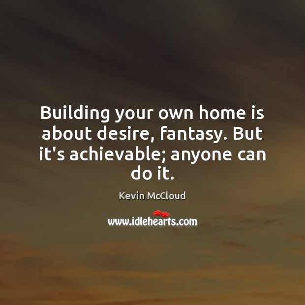 Building your own home is about desire, fantasy. But it's achievable; anyone can do it. Home Quotes Image