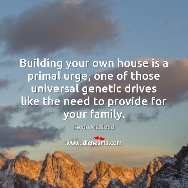 Building your own house is a primal urge, one of those universal Kevin McCloud Picture Quote