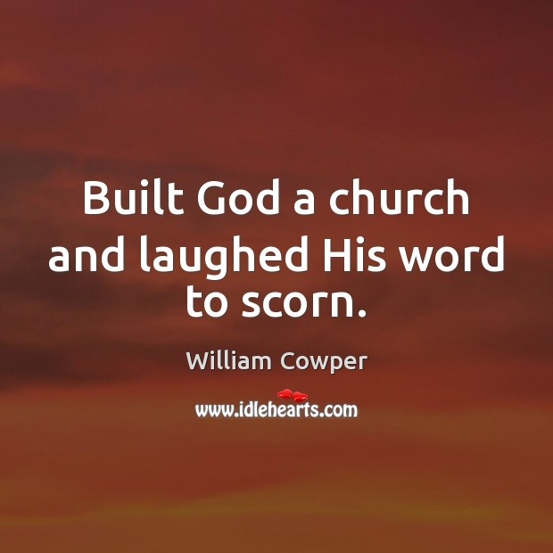 Built God a church and laughed His word to scorn. William Cowper Picture Quote