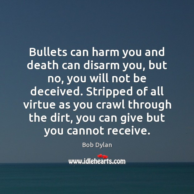 Image, Bullets can harm you and death can disarm you, but no, you