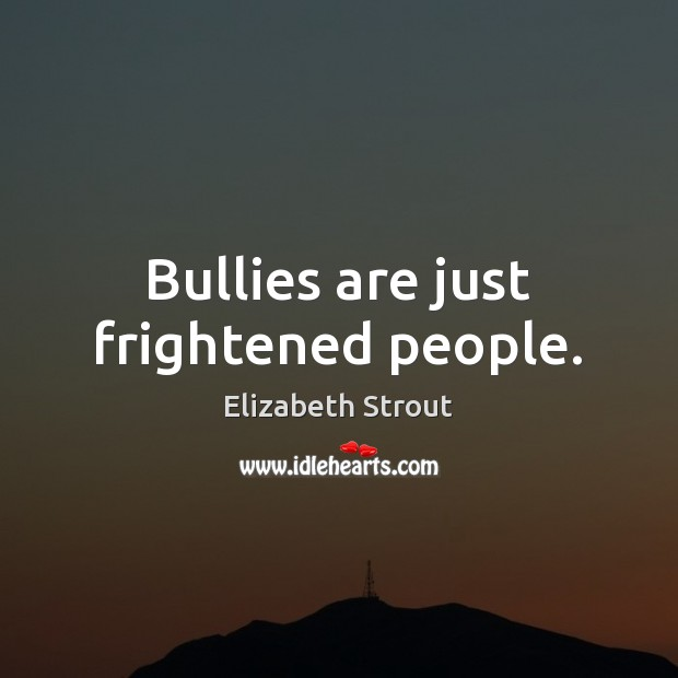 Bullies are just frightened people. Elizabeth Strout Picture Quote