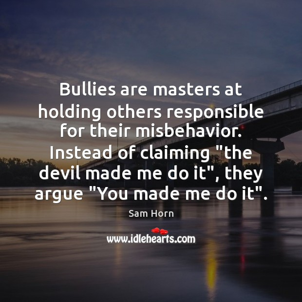 Bullies are masters at holding others responsible for their misbehavior. Instead of Image