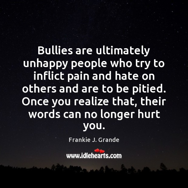 Bullies are ultimately unhappy people who try to inflict pain and hate Image