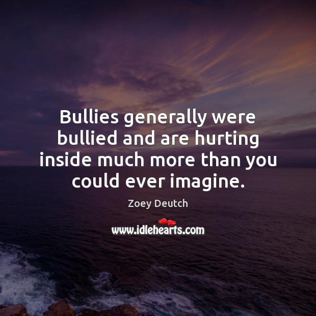 Zoey Deutch Picture Quote image saying: Bullies generally were bullied and are hurting inside much more than you