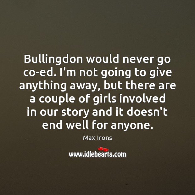 Bullingdon would never go co-ed. I'm not going to give anything away, Max Irons Picture Quote