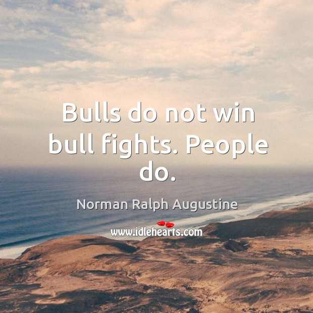 Bulls do not win bull fights. People do. Norman Ralph Augustine Picture Quote