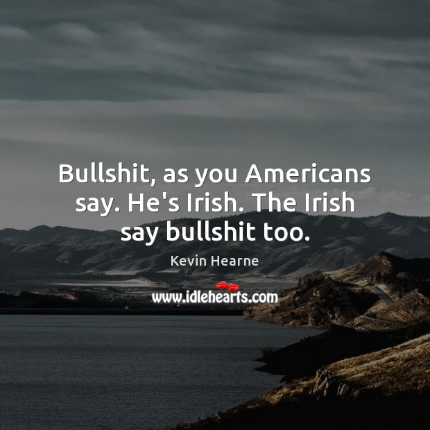 Bullshit, as you Americans say. He's Irish. The Irish say bullshit too. Kevin Hearne Picture Quote