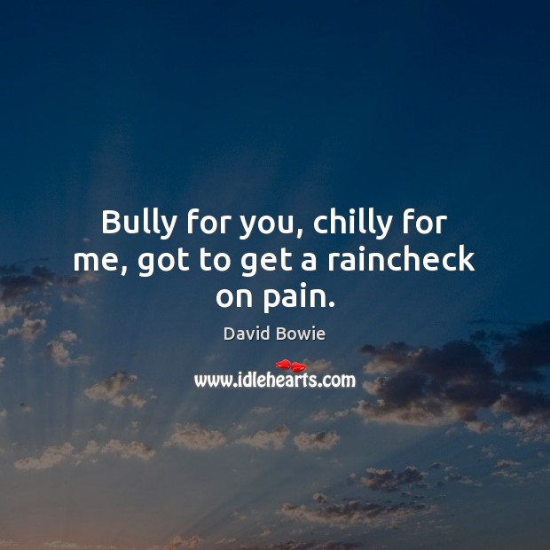 Bully for you, chilly for me, got to get a raincheck on pain. Image