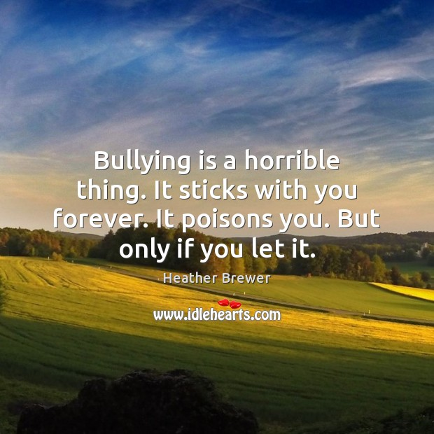 Image, Bullying is a horrible thing. It sticks with you forever. It poisons